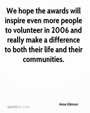 Anna Gilmour - We hope the awards will inspire even more people to volunteer in 2006 and really make a difference to both their life and their communities.