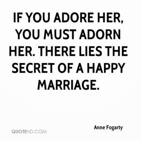 Anne Fogarty - If you adore her, you must adorn her. There lies the secret of a happy marriage.