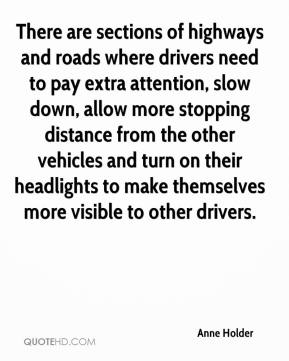 Anne Holder - There are sections of highways and roads where drivers need to pay extra attention, slow down, allow more stopping distance from the other vehicles and turn on their headlights to make themselves more visible to other drivers.