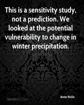 Anne Nolin - This is a sensitivity study, not a prediction. We looked at the potential vulnerability to change in winter precipitation.