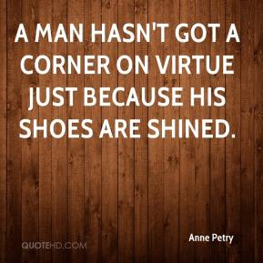 Anne Petry - A man hasn't got a corner on virtue just because his shoes are shined.