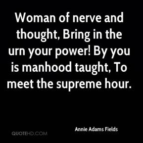 Annie Adams Fields - Woman of nerve and thought, Bring in the urn your power! By you is manhood taught, To meet the supreme hour.