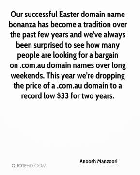 Anoosh Manzoori - Our successful Easter domain name bonanza has become a tradition over the past few years and we've always been surprised to see how many people are looking for a bargain on .com.au domain names over long weekends. This year we're dropping the price of a .com.au domain to a record low $33 for two years.