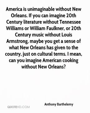 Anthony Barthelemy - America is unimaginable without New Orleans. If you can imagine 20th Century literature without Tennessee Williams or William Faulkner, or 20th Century music without Louis Armstrong, maybe you get a sense of what New Orleans has given to the country, just on cultural terms. I mean, can you imagine American cooking without New Orleans?