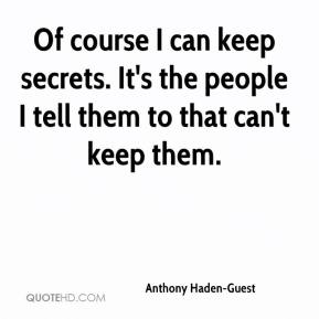 Anthony Haden-Guest - Of course I can keep secrets. It's the people I tell them to that can't keep them.