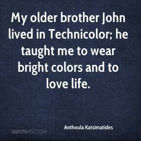 My older brother John lived in Technicolor; he taught me to wear bright colors and to love life.