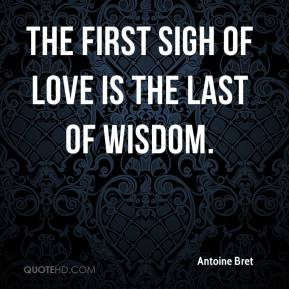 Antoine Bret - The first sigh of love is the last of wisdom.