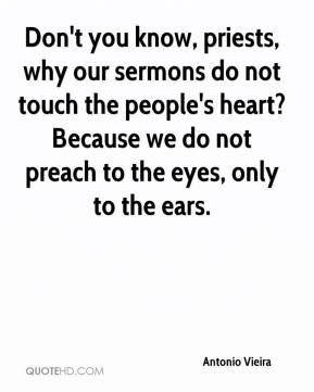 Don't you know, priests, why our sermons do not touch the people's heart? Because we do not preach to the eyes, only to the ears.