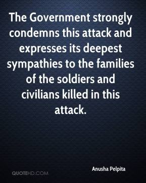 Anusha Pelpita - The Government strongly condemns this attack and expresses its deepest sympathies to the families of the soldiers and civilians killed in this attack.