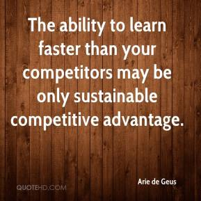 Arie de Geus - The ability to learn faster than your competitors may be only sustainable competitive advantage.