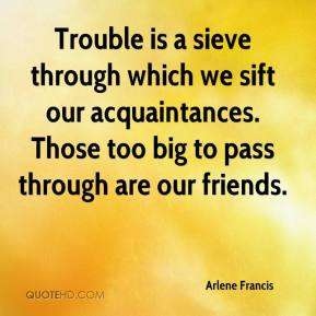 Arlene Francis - Trouble is a sieve through which we sift our acquaintances. Those too big to pass through are our friends.