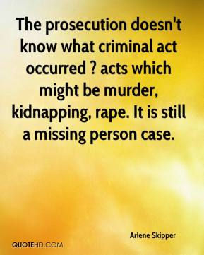 Arlene Skipper - The prosecution doesn't know what criminal act occurred ? acts which might be murder, kidnapping, rape. It is still a missing person case.