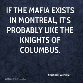 Armand Courville - If the Mafia exists in Montreal, it's probably like the Knights of Columbus.