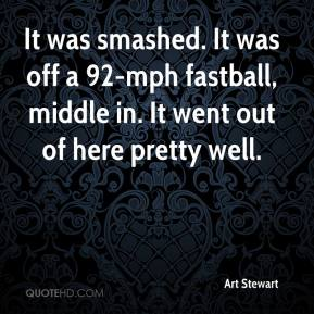 Art Stewart - It was smashed. It was off a 92-mph fastball, middle in. It went out of here pretty well.