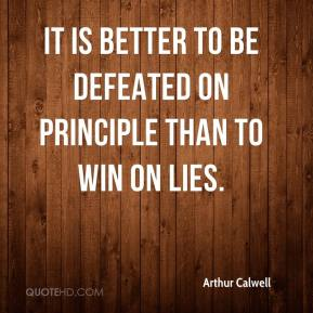 Arthur Calwell - It is better to be defeated on principle than to win on lies.