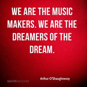 We are the music makers. We are the dreamers of the dream.