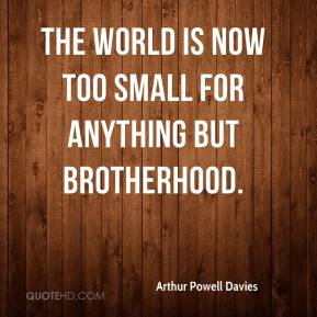 Arthur Powell Davies - The world is now too small for anything but brotherhood.