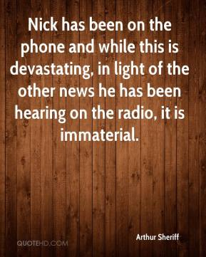 Arthur Sheriff - Nick has been on the phone and while this is devastating, in light of the other news he has been hearing on the radio, it is immaterial.