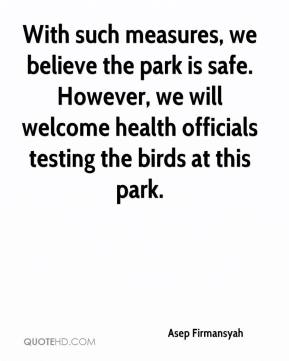 Asep Firmansyah - With such measures, we believe the park is safe. However, we will welcome health officials testing the birds at this park.