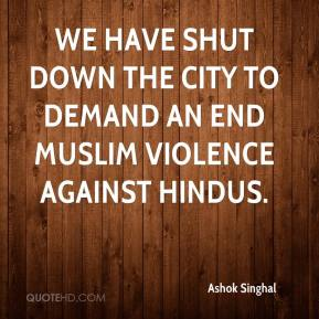 Ashok Singhal - We have shut down the city to demand an end Muslim violence against Hindus.