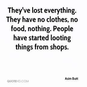 Asim Butt - They've lost everything. They have no clothes, no food, nothing. People have started looting things from shops.