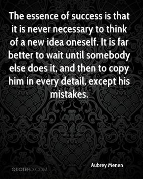 Aubrey Menen - The essence of success is that it is never necessary to think of a new idea oneself. It is far better to wait until somebody else does it, and then to copy him in every detail, except his mistakes.