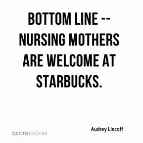 Audrey Lincoff - Bottom line -- nursing mothers are welcome at Starbucks.