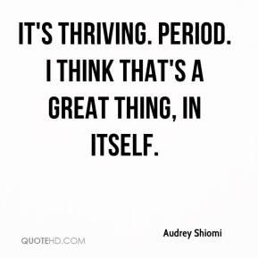 Audrey Shiomi - It's thriving. Period. I think that's a great thing, in itself.