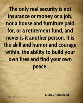 Audrey Sutherland - The only real security is not insurance or money or a job, not a house and furniture paid for, or a retirement fund, and never is it another person. It is the skill and humor and courage within, the ability to build your own fires and find your own peace.