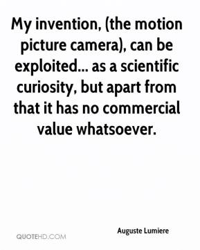 Auguste Lumiere - My invention, (the motion picture camera), can be exploited... as a scientific curiosity, but apart from that it has no commercial value whatsoever.