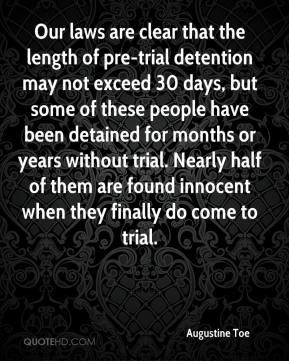 Augustine Toe - Our laws are clear that the length of pre-trial detention may not exceed 30 days, but some of these people have been detained for months or years without trial. Nearly half of them are found innocent when they finally do come to trial.