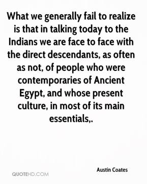 Austin Coates - What we generally fail to realize is that in talking today to the Indians we are face to face with the direct descendants, as often as not, of people who were contemporaries of Ancient Egypt, and whose present culture, in most of its main essentials.