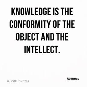 Averroes - Knowledge is the conformity of the object and the intellect.