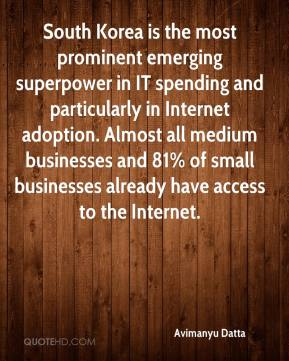 Avimanyu Datta - South Korea is the most prominent emerging superpower in IT spending and particularly in Internet adoption. Almost all medium businesses and 81% of small businesses already have access to the Internet.