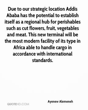 Ayenew Alemeneh - Due to our strategic location Addis Ababa has the potential to establish itself as a regional hub for perishables such as cut flowers, fruit, vegetables and meat. This new terminal will be the most modern facility of its type in Africa able to handle cargo in accordance with international standards.