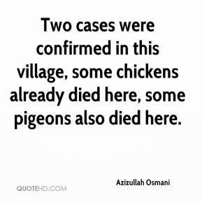 Azizullah Osmani - Two cases were confirmed in this village, some chickens already died here, some pigeons also died here.