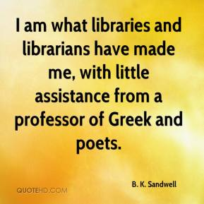 B. K. Sandwell - I am what libraries and librarians have made me, with little assistance from a professor of Greek and poets.