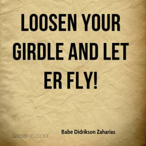 Babe Didrikson Zaharias - Loosen your girdle and let er fly!