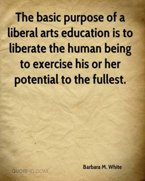 Barbara M. White - The basic purpose of a liberal arts education is to liberate the human being to exercise his or her potential to the fullest.
