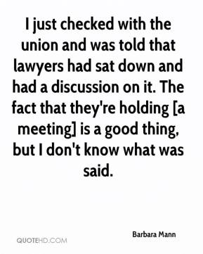 Barbara Mann - I just checked with the union and was told that lawyers had sat down and had a discussion on it. The fact that they're holding [a meeting] is a good thing, but I don't know what was said.