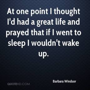 Barbara Windsor - At one point I thought I'd had a great life and prayed that if I went to sleep I wouldn't wake up.