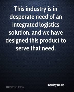 Barclay Noble - This industry is in desperate need of an integrated logistics solution, and we have designed this product to serve that need.