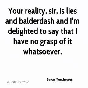 Baron Munchausen - Your reality, sir, is lies and balderdash and I'm delighted to say that I have no grasp of it whatsoever.