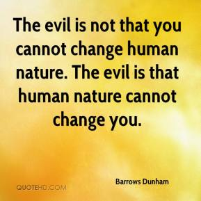 Barrows Dunham - The evil is not that you cannot change human nature. The evil is that human nature cannot change you.