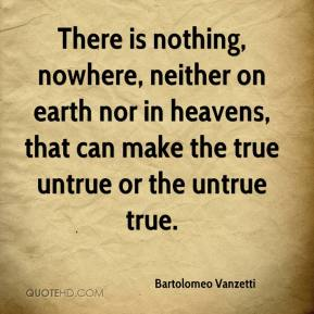 Bartolomeo Vanzetti - There is nothing, nowhere, neither on earth nor in heavens, that can make the true untrue or the untrue true.