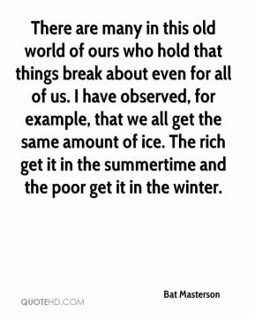 Bat Masterson - There are many in this old world of ours who hold that things break about even for all of us. I have observed, for example, that we all get the same amount of ice. The rich get it in the summertime and the poor get it in the winter.
