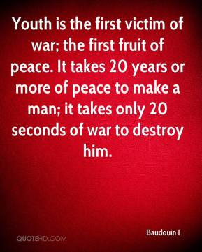 Baudouin I - Youth is the first victim of war; the first fruit of peace. It takes 20 years or more of peace to make a man; it takes only 20 seconds of war to destroy him.