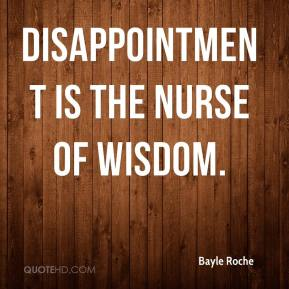 Bayle Roche - Disappointment is the nurse of wisdom.