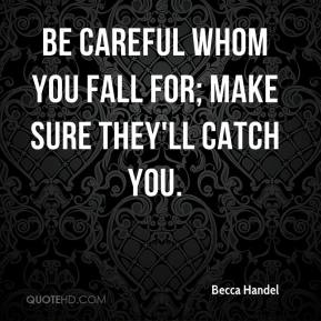 Becca Handel - Be careful whom you fall for; make sure they'll catch you.