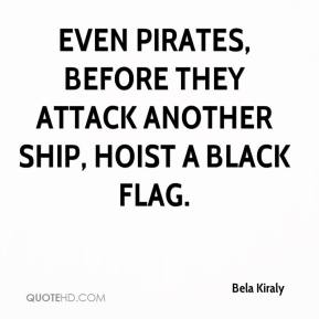 Bela Kiraly - Even pirates, before they attack another ship, hoist a black flag.